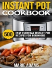 Instant Pot Cookbook: 500 Easy Everyday Instant Pot Recipes for Beginners Cover Image