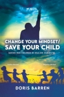 Change Your Mindset / Save Your Child: Saving Our Children By Healing Ourselves Cover Image