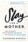 Slay Like a Mother: How to Destroy What's Holding You Back So You Can Live the Life You Want Cover Image