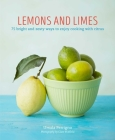 Lemons and Limes: 75 bright and zesty ways to enjoy cooking with citrus Cover Image