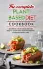 The Complete Plant Based Diet Cookbook: Easy Recipes on a Plant Based Diet for Healthy Eating with Vegetable Protein Foods and Weight Loss Cover Image