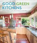 Good Green Kitchens: The Ultimate Resource for Creating a Beautiful, Healthy, Eco-Friendly Kitchen Cover Image