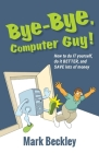 Bye-Bye, Computer Guy!: How to Do IT Yourself, Do It Better and Save Lots of Money Cover Image