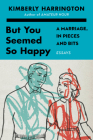 But You Seemed So Happy: A Marriage, in Pieces and Bits Cover Image
