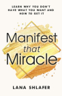 Manifest That Miracle: Learn Why You Don't Have What You Want and How to Get It Cover Image