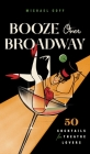 Booze Over Broadway: 50 Cocktails for Theatre Lovers Cover Image