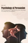 Psychology of Persuasion: How to use persuasion to captivate and convince other people to see things from your perspective. Cover Image