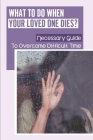 What To Do When Your Loved One Dies?: Necessary Guide To Overcome Difficult Time: How To Get Over Mourning Cover Image