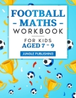 Football Maths Workbook for Kids Aged 7 - 9: Activity Book for 7, 8 and 9 Year Olds Cover Image