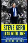 Steve Kerr: Lead With Love: How Steve Kerr Turned the Golden State Warriors Into the NBA's Most Dominant Team Cover Image