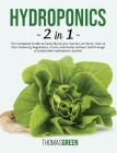 Hydroponics: 2 IN 1. The Complete Guide to Easily Build your Garden at Home. How to Start Growing Vegetables, Fruits, and Herbs wit Cover Image