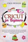 Cricut for Beginners: A Step by Step Guide to Master your Cricut Machine and Design Space. Find your Passion and Turn Creative Ideas into Re Cover Image