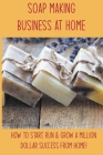 Soap Making Business At Home: How To Start, Run & Grow A Million Dollar Success From Home!: Soap Manufacturing Books Cover Image