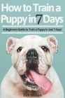 How to Train a Puppy in 7 Days: A Beginners Guide to Train a Puppy in Just 7 days! Includes The Art of Raising a Puppy with Positive Puppy Training an Cover Image