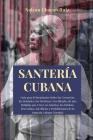 Santería Cubana: Guía para Principiantes Sobre las Creencias, las Deidades, los Hechizos y los Rituales de una Religión que Crece en Am Cover Image