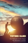 Trying Hard: How Difficulties Can Be Changed Into Motivations To Succeed: Ways To Overcome Obstacles Cover Image
