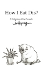 How I Eat Dis?: A Collection of Pug Poetry by Inkpug Cover Image