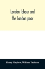 London labour and the London poor; a cyclopædia of the condition and earnings of those that will work, those that cannot work, and those that will not Cover Image