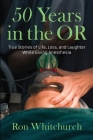 50 Years in the OR: True Stories of Life, Loss, and Laughter While Giving Anesthesia Cover Image