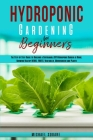 Hydroponic Gardening for Beginners: The Step by Step Guide to Building a Sustainable DIY Hydroponic Garden at Home. Growing Healthy Herbs, Fruits Vege Cover Image