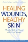 Healing Wounds, Healthy Skin: A Practical Guide for Patients with Chronic Wounds (Yale University Press Health & Wellness) Cover Image