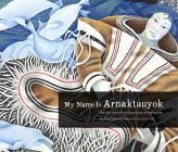 My Name Is Arnaktauyok: The Life and Art of Germaine Arnaktauyok Cover Image