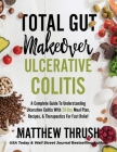Total Gut Makeover: Ulcerative Colitis: A Complete Guide To Understanding Ulcerative Colitis With 28-Day Meal Plan, Recipes, & Therapeutic Cover Image