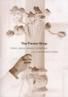 The Flower Shop: Charm, Grace, Beauty & Tenderness in a Commercial Context Cover Image