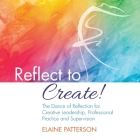 Reflect to Create! The Dance of Reflection for Creative Leadership, Professional Practice and Supervision Cover Image