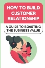 How To Build Customer Relationship: A Guide To Boosting The Business Value: Manage Relationship Cover Image