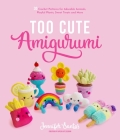 Too Cute Amigurumi: 30 Crochet Patterns for Adorable Animals, Playful Plants, Sweet Treats and More Cover Image