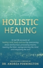Holistic Healing: 12 real life accounts of healing mind, body and soul by overcoming stress and burnout, processing trauma, rewiring the Cover Image