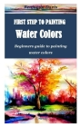 First Step to Painting Water Colors: Beginners guide to painting water colors Cover Image