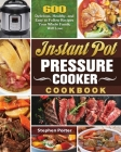 Instant Pot Pressure Cooker Cookbook: 600 Delicious, Healthy, and Easy to Follow Recipes Your Whole Family Will Love Cover Image