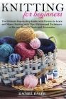 Knitting for Beginners: The Ultimate Step-by-Step Guide with Pictures to Learn and Master Knitting with Tips, Patterns and Techniques to Do yo Cover Image