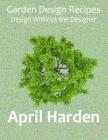 Garden Design Recipes: Design Without the Designer Cover Image