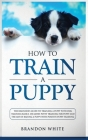 How to Train a Puppy: The Beginner's Guide to Training a Puppy with Dog Training Basics. Includes Potty Training for Puppy and The Art of Ra Cover Image