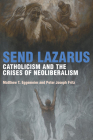 Send Lazarus: Catholicism and the Crises of Neoliberalism (Catholic Practice in North America) Cover Image
