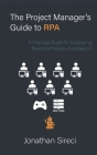 The Project Manager's Guide to RPA: A Practical Guide for Deploying Robotics Process Automation Cover Image