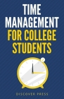 Time Management for College Students: How to Create Systems for Success, Exceed Your Goals, and Balance College Life Cover Image