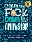 Calm The F*ck Down I'm an animator: Swear Word Coloring Book For Adults: Humorous job Cusses, Snarky Comments, Motivating Quotes & Relatable animator Cover Image