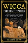 Wicca For Beginners: A Guide To Safely Practice Rituals, Magic & Witchcraft While Learning About The True Wiccan History and Beliefs Cover Image
