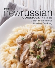 The New Russian Cookbook: A Simple Guide to Delicious Russian Cooking Cover Image