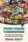 Four-Color Communism: Comic Books and Contested Power in the German Democratic Republic Cover Image