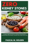 Zero Kidney Stones: A Complete Beginners Manual on Having a Life Saving Diet to Remedy Kidney Stone Disease, Prevention Tips, Foods to Eat Cover Image