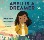 Areli Is a Dreamer: A True Story by Areli Morales, a DACA Recipient Cover Image