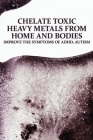 Chelate Toxic Heavy Metals From Home And Bodies: Improve The Symptoms Of ADHD, Autism: Attention Deficit Disorder Treatment Cover Image