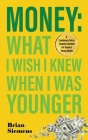 Money What I Wish I Knew When I Was Younger: A Cautionary Tale & Lessons Learned For Teens & Young Adults Cover Image
