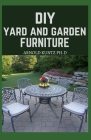 DIY Yard and Garden Furniture: Complete Guide and Step-By-Step Projects for Your Yard, Deck and Patio Cover Image