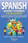 Spanish Short Stories for Beginners: 10 Exciting Short Stories to Easily Learn Spanish & Improve Your Vocabulary Cover Image